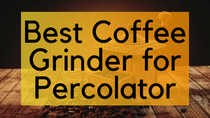 Best Coffee Grinder for Percolator