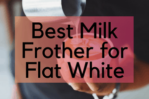 Best Milk Frother for Flat White