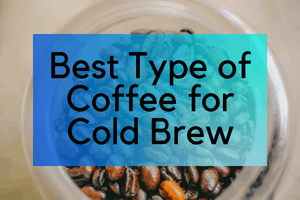 Best Type of Coffee For Cold Brew