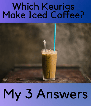 Which Keurigs Make Iced Coffee